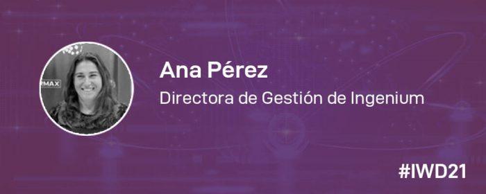 #IWD21 - 8 Mujeres en la tecnología: Conoce a Ana Pérez, Directora de Gestión de Ingenium